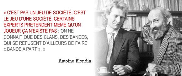 « C'est pas un jeu de société, c'est le jeu d'une société. Certains experts prétendent même qu'un joueur ça n'existe pas : on ne connaît que des clans, des bandes, qui se refusent d'ailleurs de faire « bande à part ». » Antoine Blondin